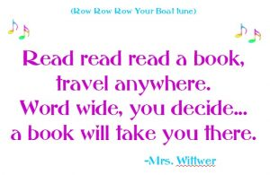 (row row row your boat tune) Read read read a book, travel anywhere, word wide, you decide... a book will take you there. written by Mrs. Wittwer